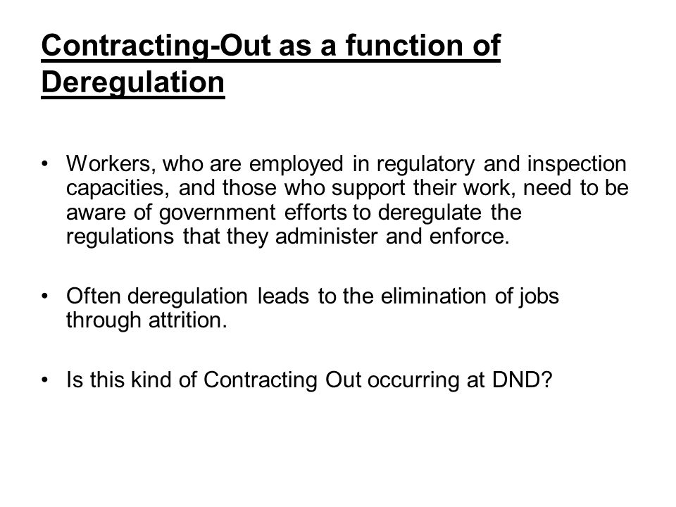 Contracting-Out as a function of Deregulation Workers, who are employed in regulatory and inspection capacities, and those who support their work, need to be aware of government efforts to deregulate the regulations that they administer and enforce.