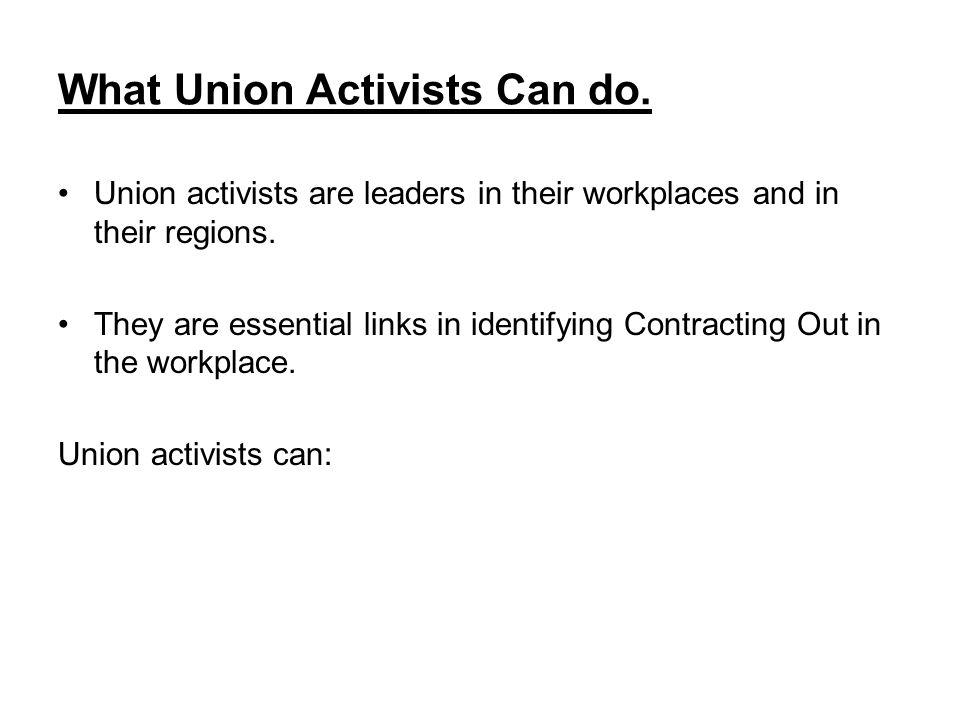 What Union Activists Can do. Union activists are leaders in their workplaces and in their regions.