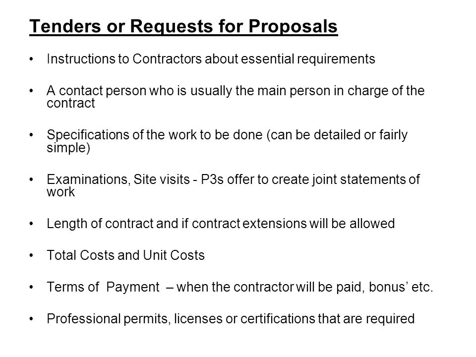Tenders or Requests for Proposals Instructions to Contractors about essential requirements A contact person who is usually the main person in charge of the contract Specifications of the work to be done (can be detailed or fairly simple) Examinations, Site visits - P3s offer to create joint statements of work Length of contract and if contract extensions will be allowed Total Costs and Unit Costs Terms of Payment – when the contractor will be paid, bonus etc.