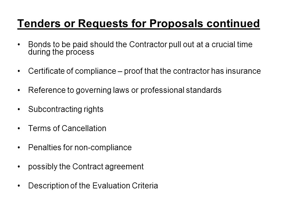 Tenders or Requests for Proposals continued Bonds to be paid should the Contractor pull out at a crucial time during the process Certificate of compliance – proof that the contractor has insurance Reference to governing laws or professional standards Subcontracting rights Terms of Cancellation Penalties for non-compliance possibly the Contract agreement Description of the Evaluation Criteria