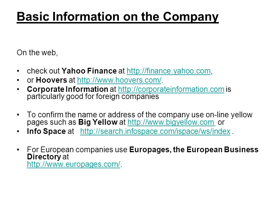 Basic Information on the Company On the web, check out Yahoo Finance at   or Hoovers at   Corporate Information at   is particularly good for foreign companieshttp://corporateinformation.com To confirm the name or address of the company use on-line yellow pages such as Big Yellow at   orhttp://  Info Space at   For European companies use Europages, the European Business Directory at