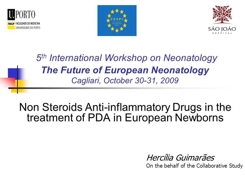 5 th International Workshop on Neonatology The Future of European Neonatology Cagliari, October 30-31, 2009 Non Steroids Anti-inflammatory Drugs in the treatment of PDA in European Newborns Hercília Guimarães On the behalf of the Collaborative Study