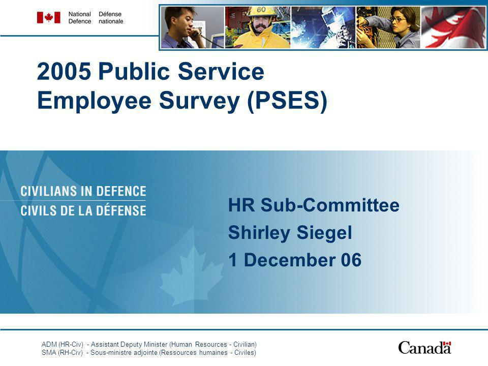 ADM (HR-Civ) - Assistant Deputy Minister (Human Resources - Civilian) SMA (RH-Civ) - Sous-ministre adjointe (Ressources humaines - Civiles) 1 2005 Public Service Employee Survey (PSES) HR Sub-Committee Shirley Siegel 1 December 06