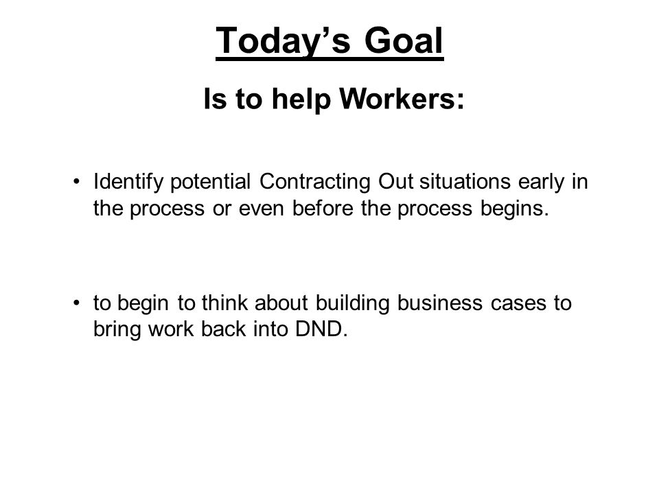 Todays Goal Identify potential Contracting Out situations early in the process or even before the process begins.