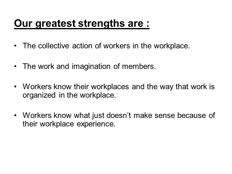 Our greatest strengths are : The collective action of workers in the workplace.