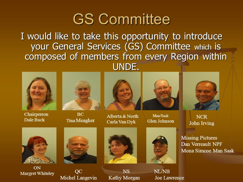 GS Committee I would like to take this opportunity to introduce your General Services (GS) Committee which is composed of members from every Region within UNDE.