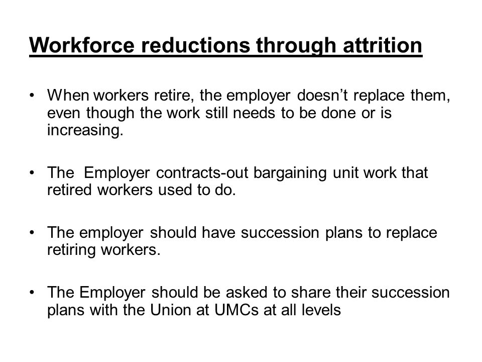 Workforce reductions through attrition When workers retire, the employer doesnt replace them, even though the work still needs to be done or is increasing.