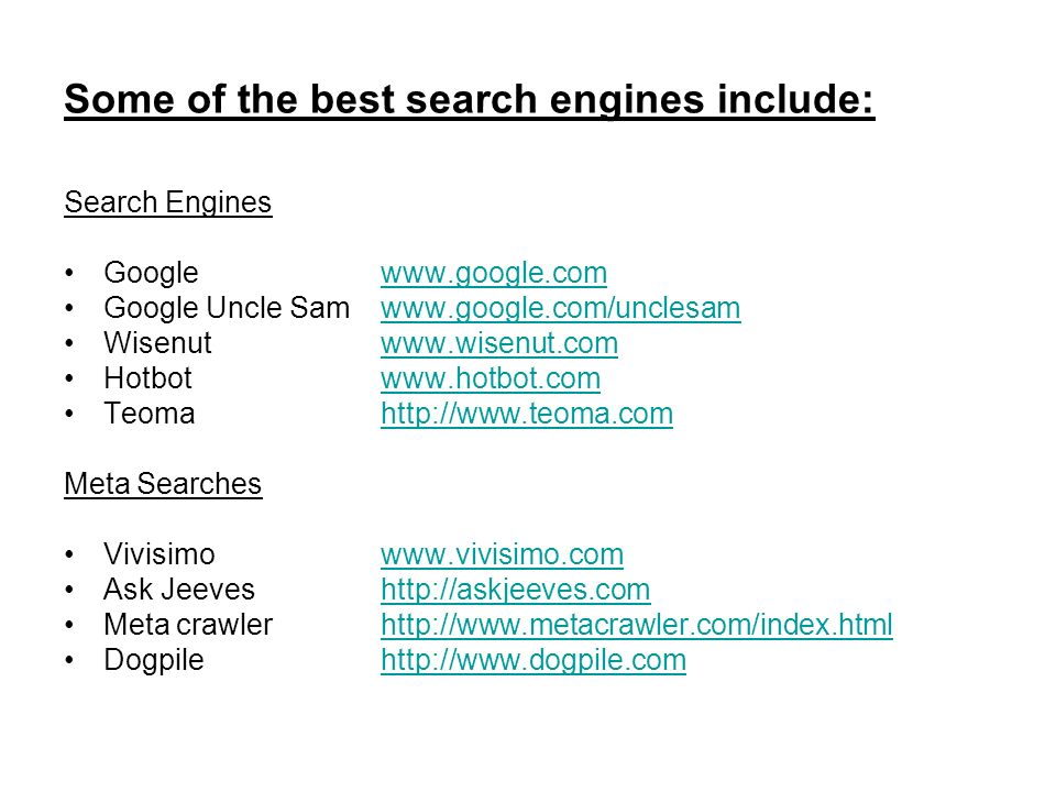 Some of the best search engines include: Search Engines Googlewww.google.comwww.google.com Google Uncle Samwww.google.com/unclesamwww.google.com/unclesam Wisenutwww.wisenut.comwww.wisenut.com Hotbotwww.hotbot.comwww.hotbot.com Teomahttp://www.teoma.comhttp://www.teoma.com Meta Searches Vivisimowww.vivisimo.comwww.vivisimo.com Ask Jeeveshttp://askjeeves.comhttp://askjeeves.com Meta crawlerhttp://www.metacrawler.com/index.htmlhttp://www.metacrawler.com/index.html Dogpilehttp://www.dogpile.comhttp://www.dogpile.com