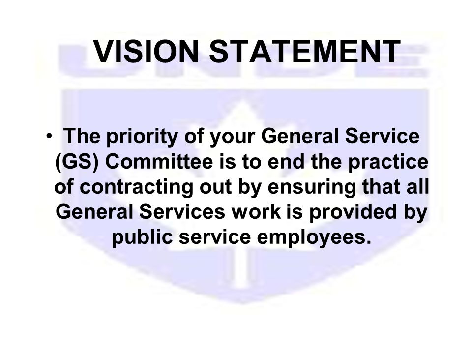 VISION STATEMENT The priority of your General Service (GS) Committee is to end the practice of contracting out by ensuring that all General Services work is provided by public service employees.