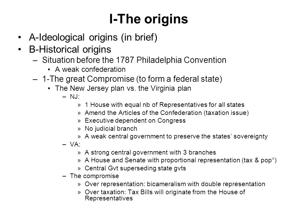 I-The origins A-Ideological origins (in brief) B-Historical origins –Situation before the 1787 Philadelphia Convention A weak confederation –1-The great Compromise (to form a federal state) The New Jersey plan vs.