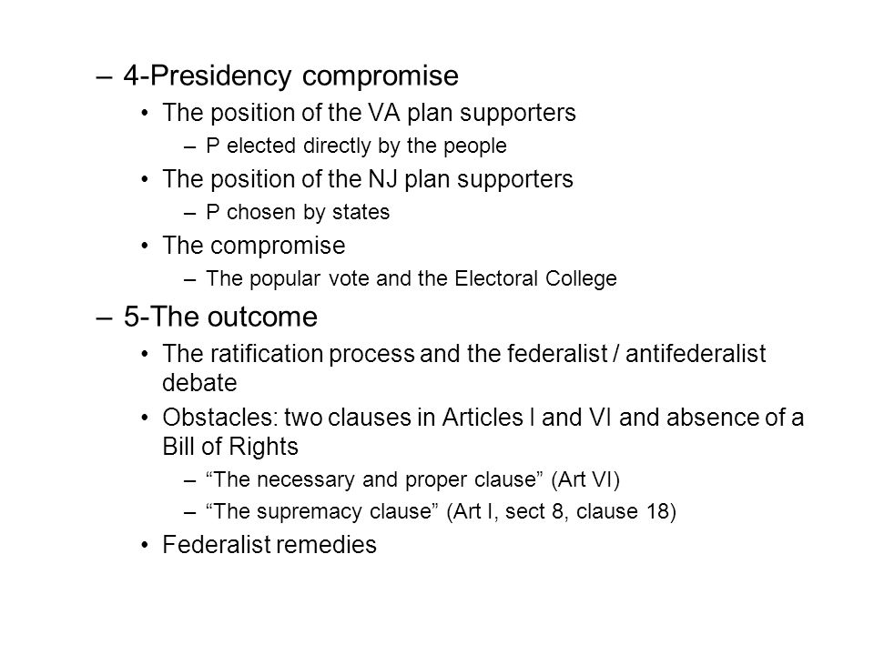 –4-Presidency compromise The position of the VA plan supporters –P elected directly by the people The position of the NJ plan supporters –P chosen by states The compromise –The popular vote and the Electoral College –5-The outcome The ratification process and the federalist / antifederalist debate Obstacles: two clauses in Articles I and VI and absence of a Bill of Rights –The necessary and proper clause (Art VI) –The supremacy clause (Art I, sect 8, clause 18) Federalist remedies