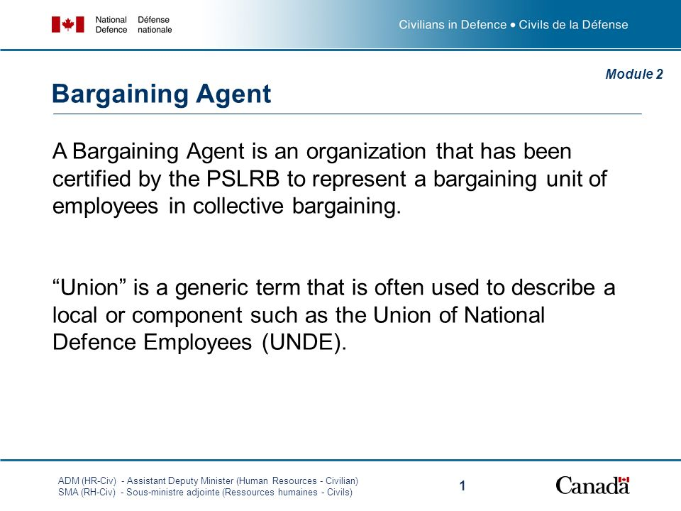 ADM (HR-Civ) - Assistant Deputy Minister (Human Resources - Civilian) SMA (RH-Civ) - Sous-ministre adjointe (Ressources humaines - Civils) 1 A Bargaining Agent is an organization that has been certified by the PSLRB to represent a bargaining unit of employees in collective bargaining.