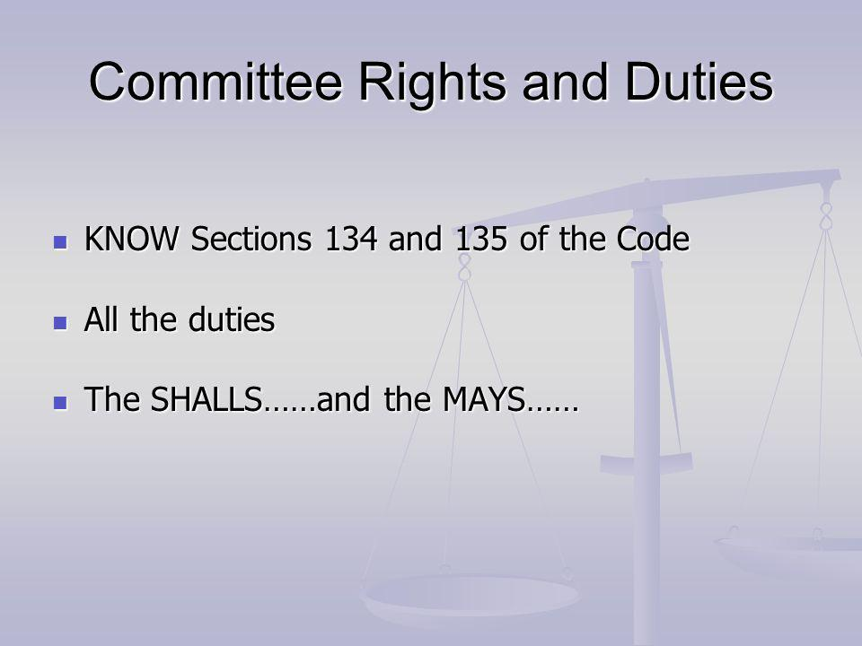 Committee Rights and Duties KNOW Sections 134 and 135 of the Code KNOW Sections 134 and 135 of the Code All the duties All the duties The SHALLS……and the MAYS…… The SHALLS……and the MAYS……