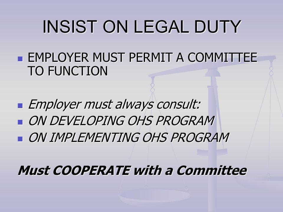 INSIST ON LEGAL DUTY EMPLOYER MUST PERMIT A COMMITTEE TO FUNCTION EMPLOYER MUST PERMIT A COMMITTEE TO FUNCTION Employer must always consult: Employer must always consult: ON DEVELOPING OHS PROGRAM ON DEVELOPING OHS PROGRAM ON IMPLEMENTING OHS PROGRAM ON IMPLEMENTING OHS PROGRAM Must COOPERATE with a Committee