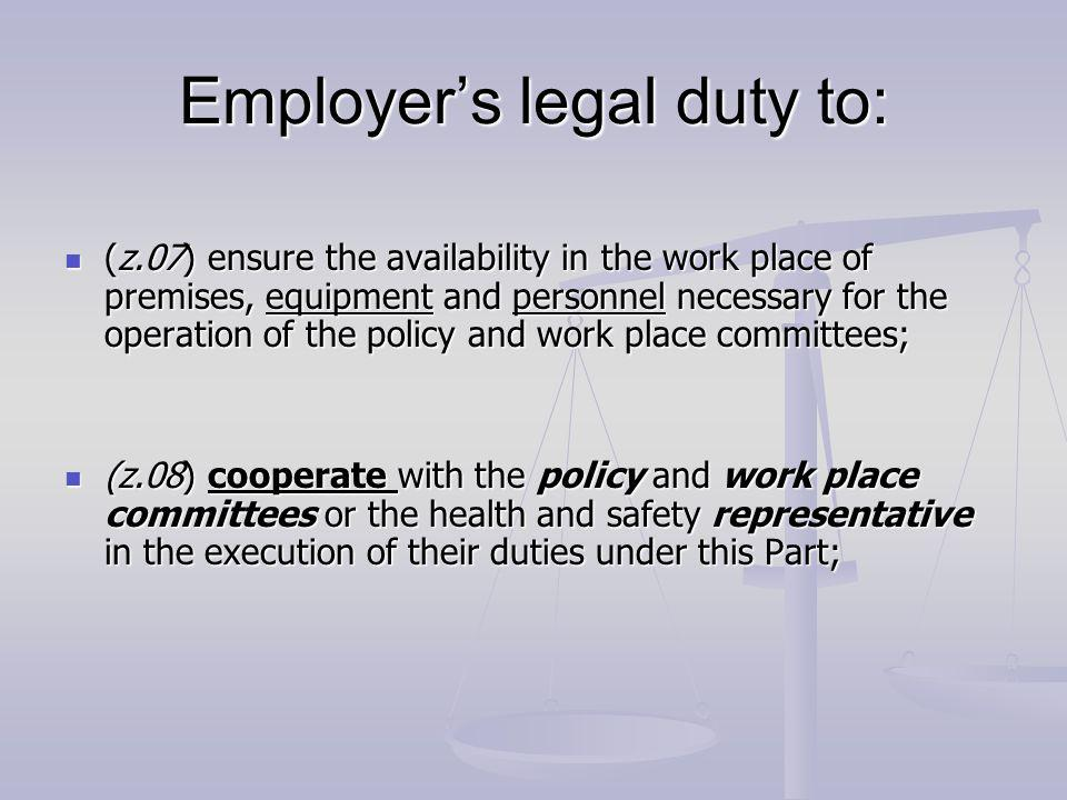 Employers legal duty to: (z.07) ensure the availability in the work place of premises, equipment and personnel necessary for the operation of the policy and work place committees; (z.07) ensure the availability in the work place of premises, equipment and personnel necessary for the operation of the policy and work place committees; (z.08) cooperate with the policy and work place committees or the health and safety representative in the execution of their duties under this Part; (z.08) cooperate with the policy and work place committees or the health and safety representative in the execution of their duties under this Part;