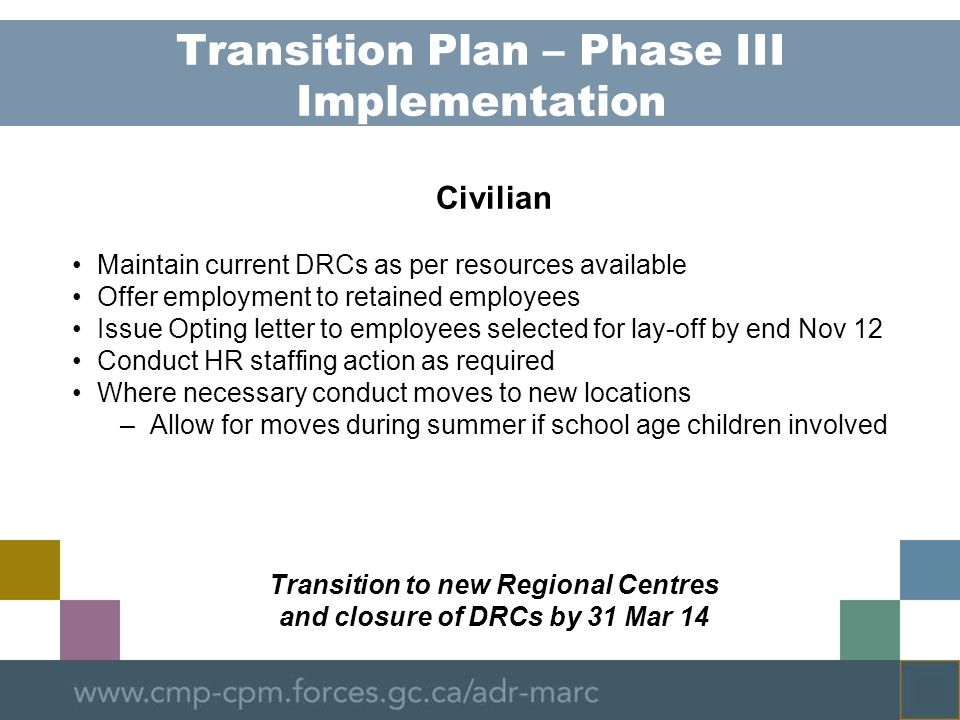 Transition Plan – Phase III Implementation Civilian Maintain current DRCs as per resources available Offer employment to retained employees Issue Opting letter to employees selected for lay-off by end Nov 12 Conduct HR staffing action as required Where necessary conduct moves to new locations –Allow for moves during summer if school age children involved Transition to new Regional Centres and closure of DRCs by 31 Mar 14