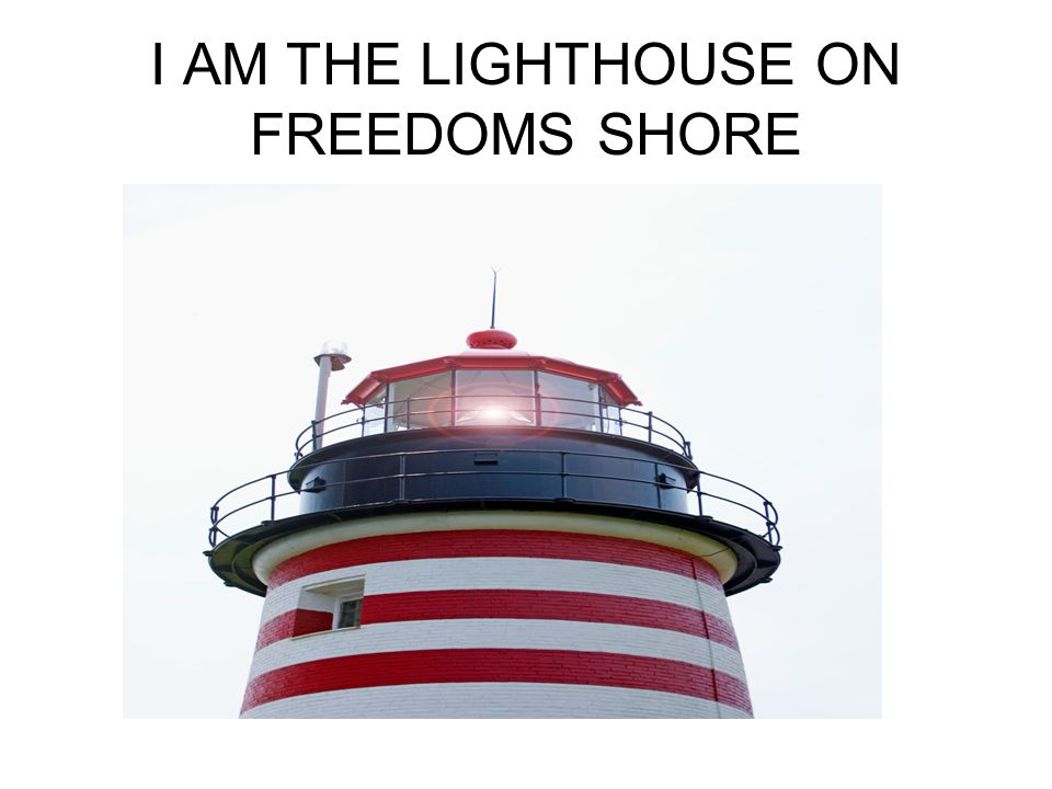 I AM THE LIGHTHOUSE ON FREEDOMS SHORE