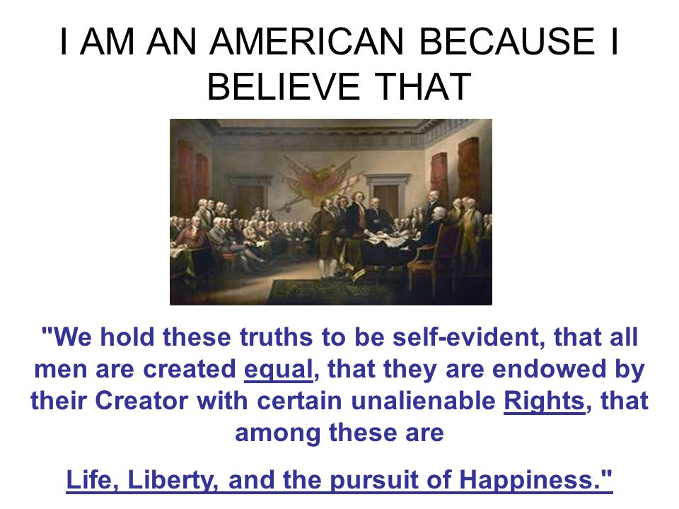 I AM AN AMERICAN BECAUSE I BELIEVE THAT We hold these truths to be self-evident, that all men are created equal, that they are endowed by their Creator with certain unalienable Rights, that among these are Life, Liberty, and the pursuit of Happiness.