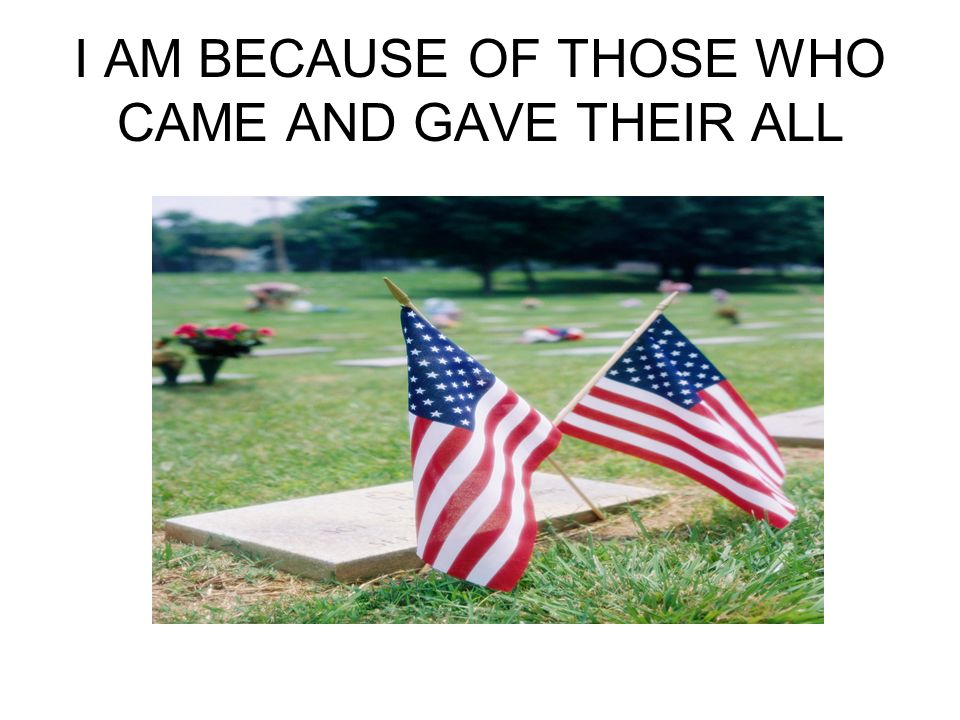 I AM BECAUSE OF THOSE WHO CAME AND GAVE THEIR ALL