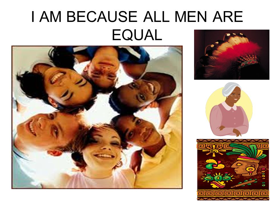 I AM BECAUSE ALL MEN ARE EQUAL
