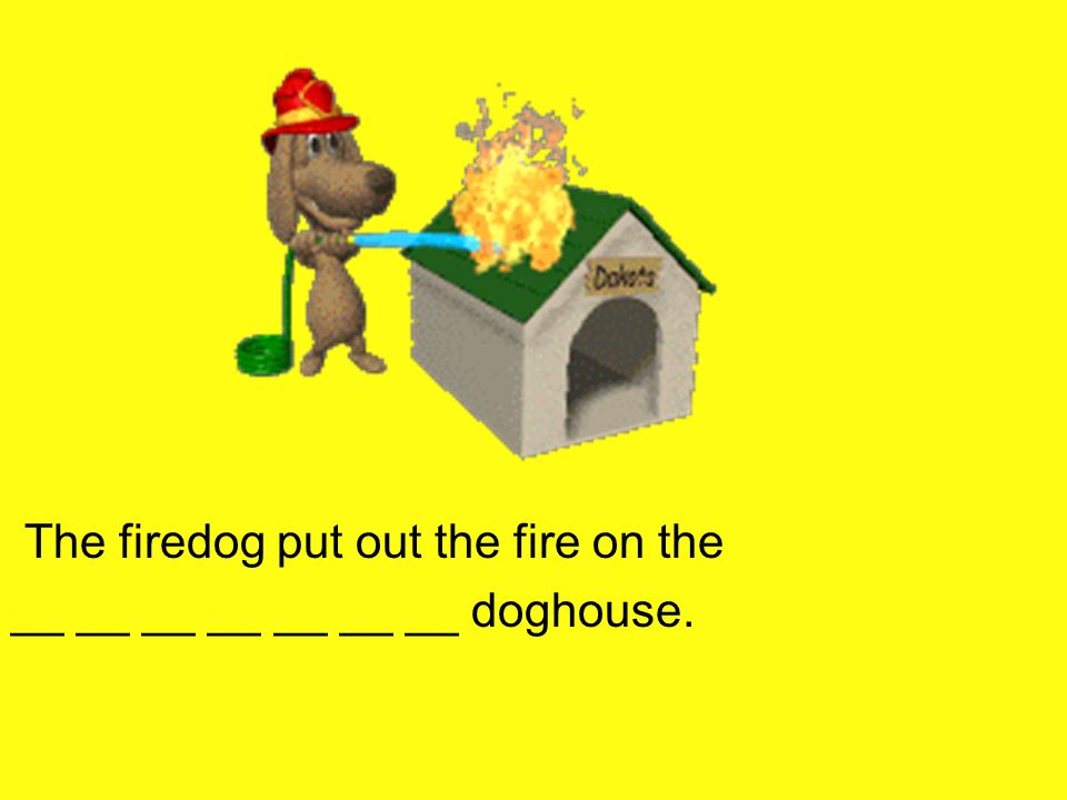 The firedog put out the fire on the __ __ __ __ __ __ __ doghouse.