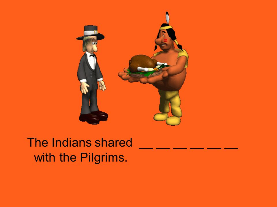 The Indians shared __ __ __ __ __ __ with the Pilgrims.