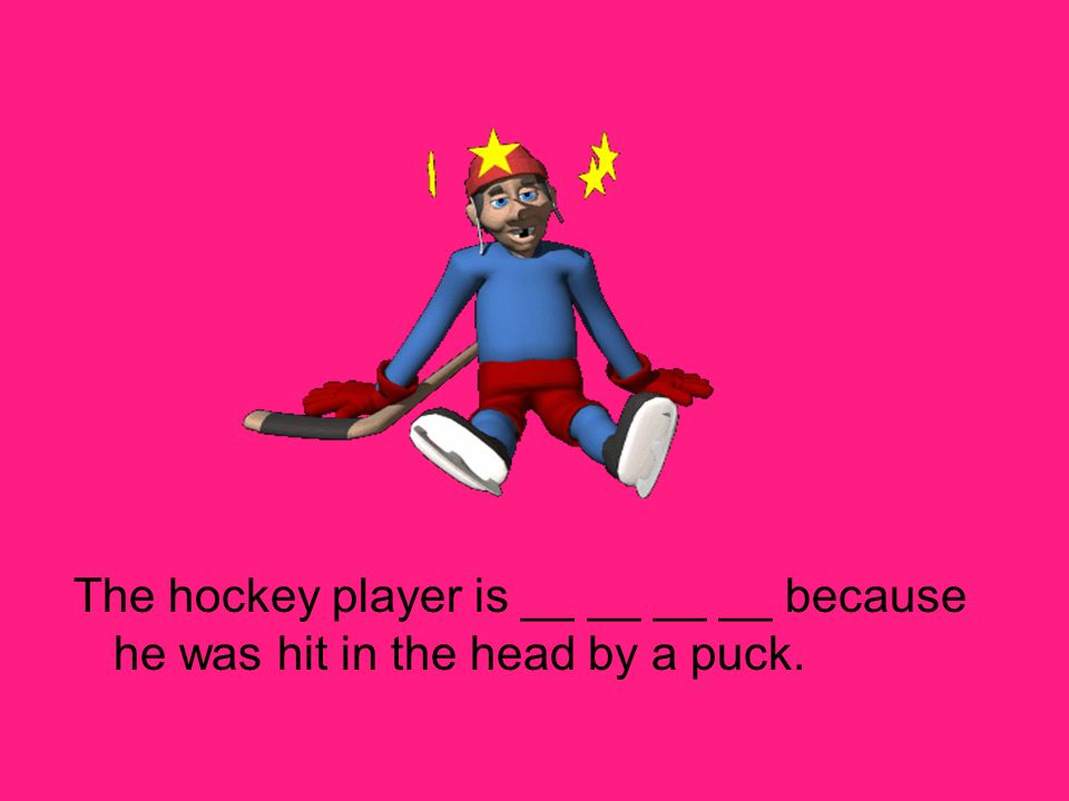 The hockey player is __ __ __ __ because he was hit in the head by a puck.