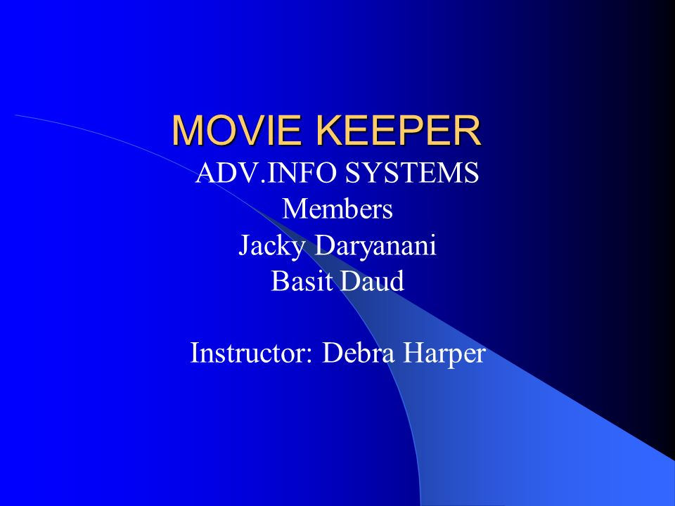 MOVIE KEEPER ADV.INFO SYSTEMS Members Jacky Daryanani Basit Daud Instructor: Debra Harper