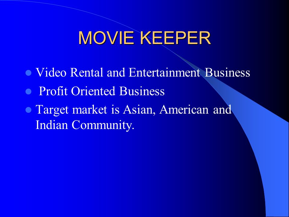 MOVIE KEEPER Video Rental and Entertainment Business Profit Oriented Business Target market is Asian, American and Indian Community.