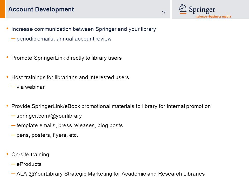 17 Account Development Increase communication between Springer and your library – periodic  s, annual account review Promote SpringerLink directly to library users Host trainings for librarians and interested users – via webinar Provide SpringerLink/eBook promotional materials to library for internal promotion – – template  s, press releases, blog posts – pens, posters, flyers, etc.