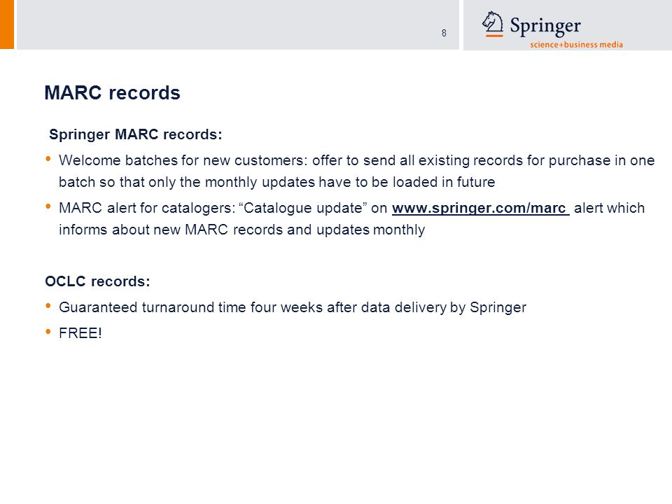 8 MARC records Springer MARC records: Welcome batches for new customers: offer to send all existing records for purchase in one batch so that only the monthly updates have to be loaded in future MARC alert for catalogers: Catalogue update on   alert which informs about new MARC records and updates monthly OCLC records: Guaranteed turnaround time four weeks after data delivery by Springer FREE!