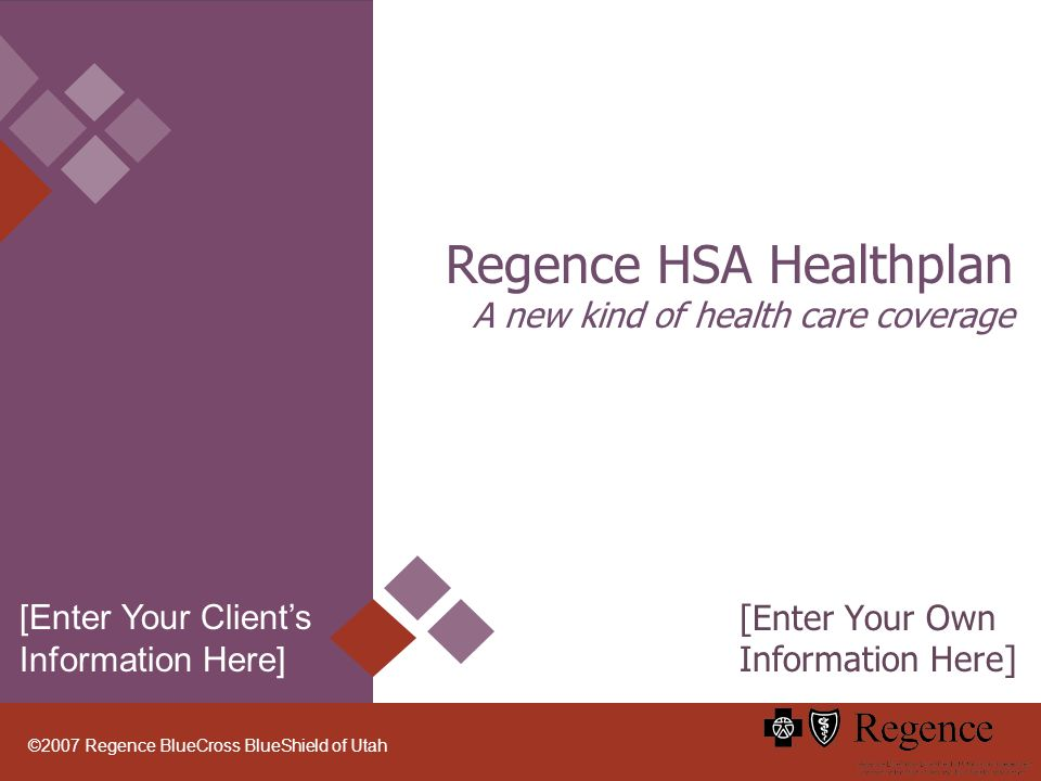 ©2007 Regence BlueCross BlueShield of Utah Regence HSA Healthplan A new kind of health care coverage [Enter Your Own Information Here] [Enter Your Clients Information Here]