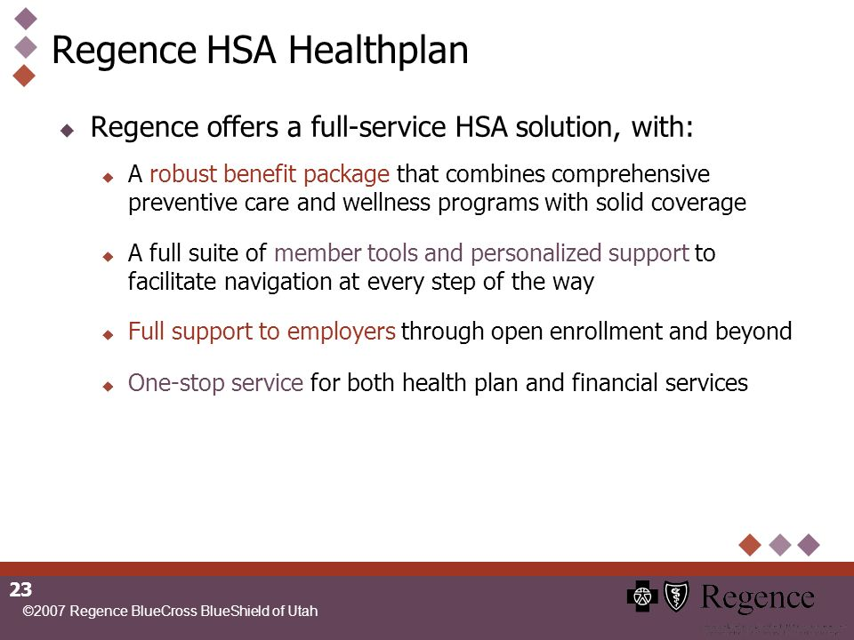©2007 Regence BlueCross BlueShield of Utah 23 Regence HSA Healthplan Regence offers a full-service HSA solution, with: A robust benefit package that combines comprehensive preventive care and wellness programs with solid coverage A full suite of member tools and personalized support to facilitate navigation at every step of the way Full support to employers through open enrollment and beyond One-stop service for both health plan and financial services