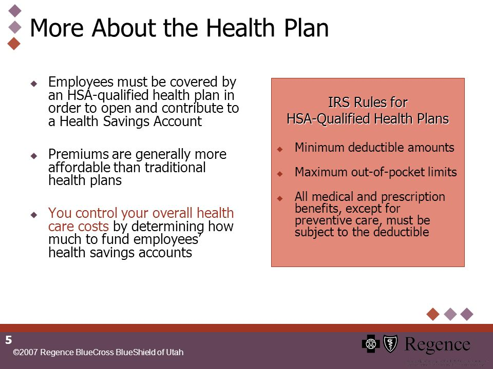 ©2007 Regence BlueCross BlueShield of Utah 5 More About the Health Plan Employees must be covered by an HSA-qualified health plan in order to open and contribute to a Health Savings Account Premiums are generally more affordable than traditional health plans You control your overall health care costs by determining how much to fund employees health savings accounts IRS Rules for HSA-Qualified Health Plans Minimum deductible amounts Maximum out-of-pocket limits All medical and prescription benefits, except for preventive care, must be subject to the deductible