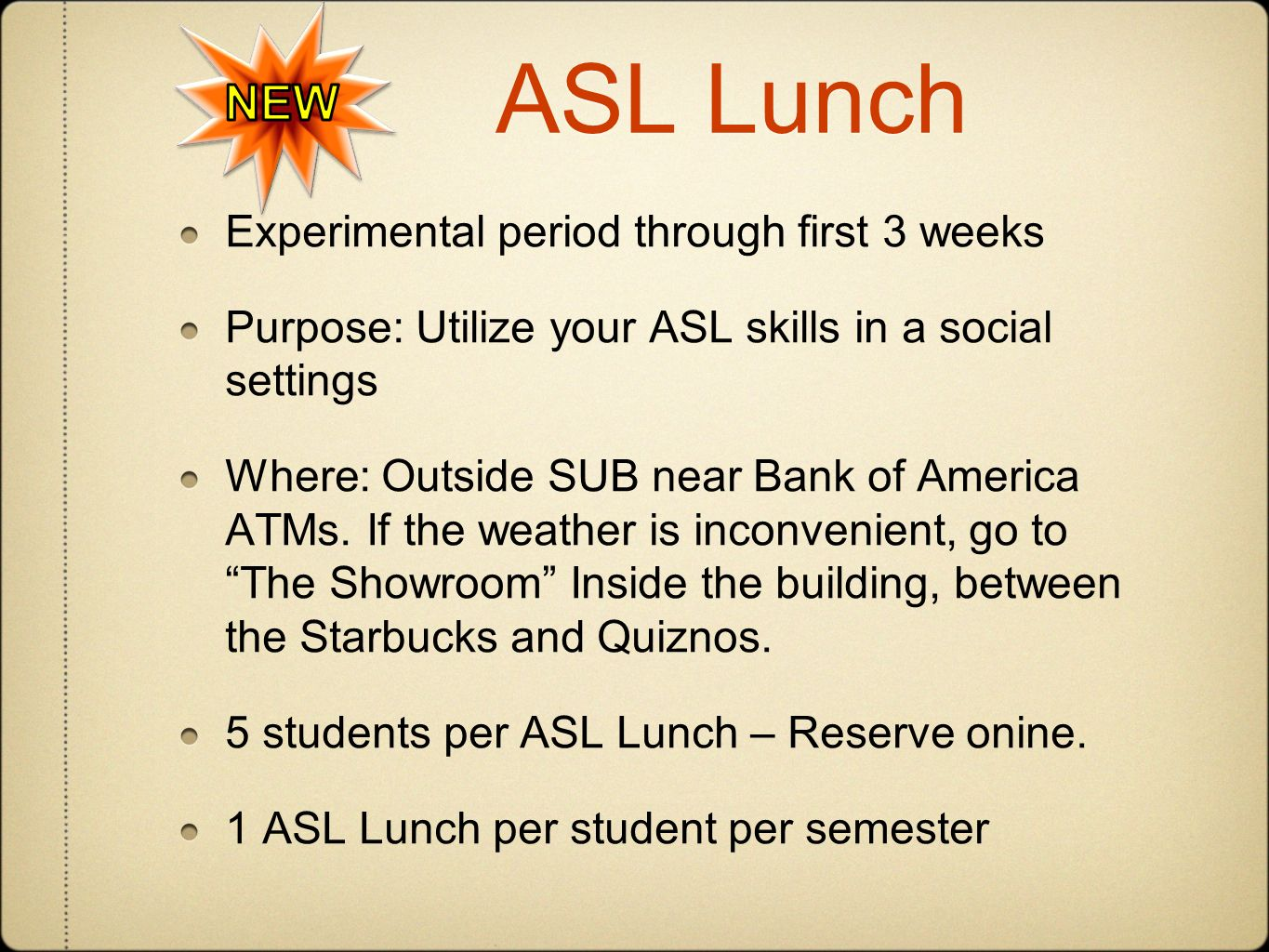 ASL Lunch Experimental period through first 3 weeks Purpose: Utilize your ASL skills in a social settings Where: Outside SUB near Bank of America ATMs.