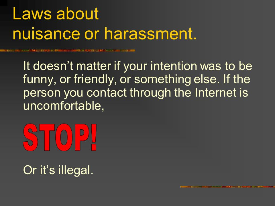 Laws about nuisance or harassment.