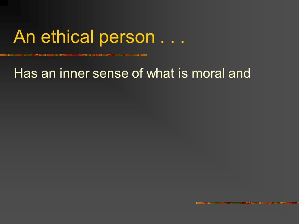 An ethical person... Has an inner sense of what is moral and