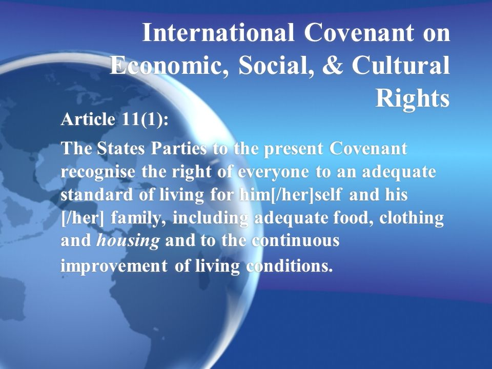 International Covenant on Economic, Social, & Cultural Rights Article 11(1): The States Parties to the present Covenant recognise the right of everyone to an adequate standard of living for him[/her]self and his [/her] family, including adequate food, clothing and housing and to the continuous improvement of living conditions.