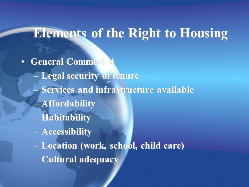 Elements of the Right to Housing General Comment 4 –Legal security of tenure –Services and infrastructure available –Affordability –Habitability –Accessibility –Location (work, school, child care) –Cultural adequacy General Comment 4 –Legal security of tenure –Services and infrastructure available –Affordability –Habitability –Accessibility –Location (work, school, child care) –Cultural adequacy