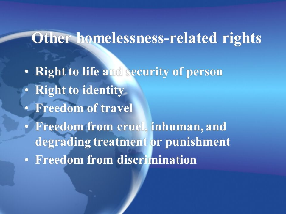 Other homelessness-related rights Right to life and security of person Right to identity Freedom of travel Freedom from cruel, inhuman, and degrading treatment or punishment Freedom from discrimination Right to life and security of person Right to identity Freedom of travel Freedom from cruel, inhuman, and degrading treatment or punishment Freedom from discrimination