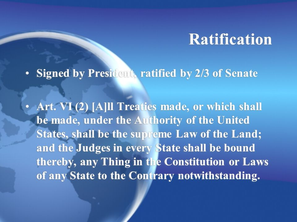 Ratification Signed by President, ratified by 2/3 of Senate Art.