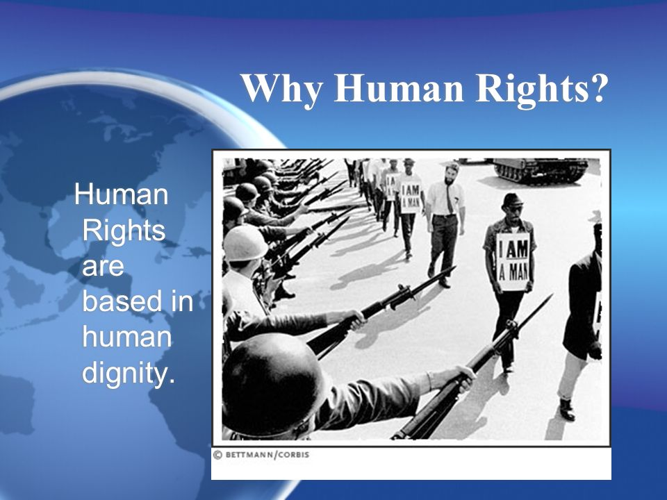 Why Human Rights Human Rights are based in human dignity.