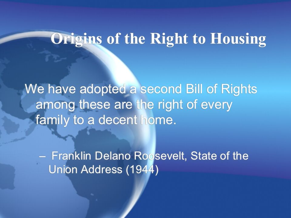 Origins of the Right to Housing We have adopted a second Bill of Rights among these are the right of every family to a decent home.