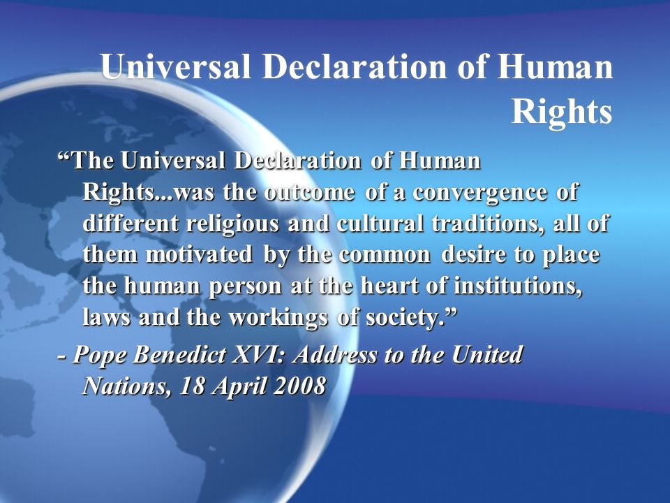 Universal Declaration of Human Rights The Universal Declaration of Human Rights...was the outcome of a convergence of different religious and cultural traditions, all of them motivated by the common desire to place the human person at the heart of institutions, laws and the workings of society.