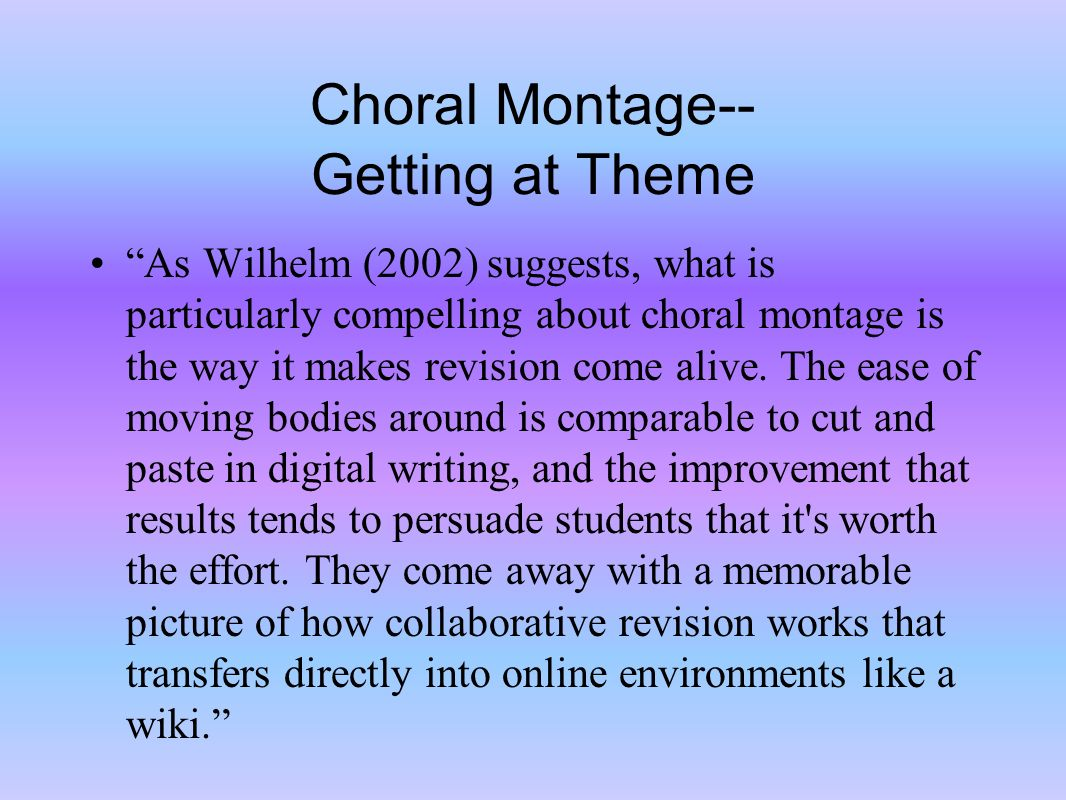 Choral Montage-- Getting at Theme As Wilhelm (2002) suggests, what is particularly compelling about choral montage is the way it makes revision come alive.