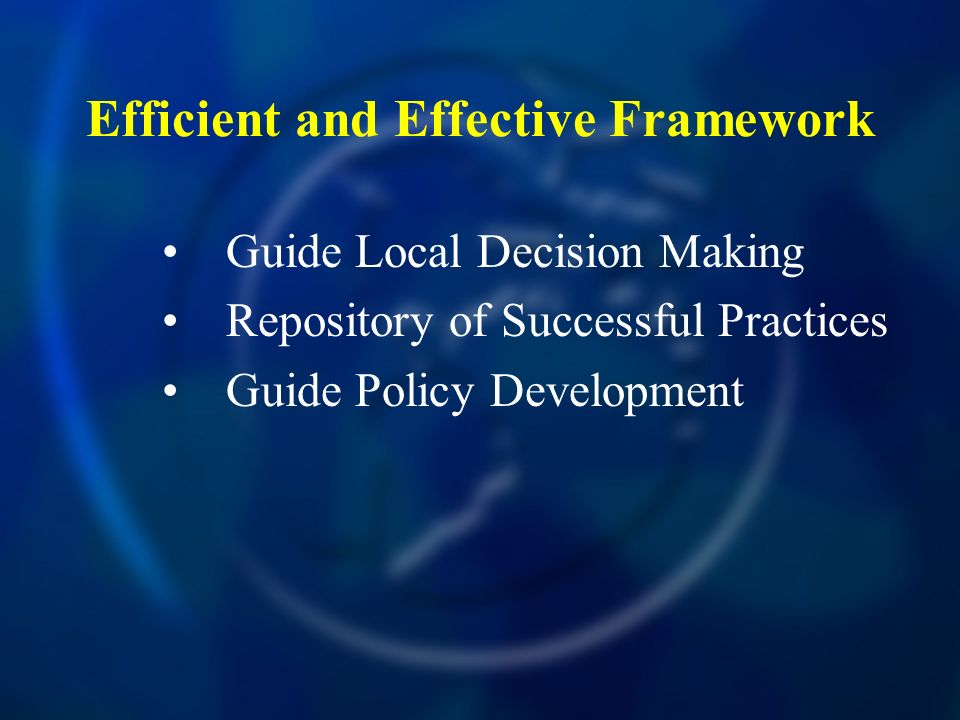 Efficient and Effective Framework Guide Local Decision Making Repository of Successful Practices Guide Policy Development