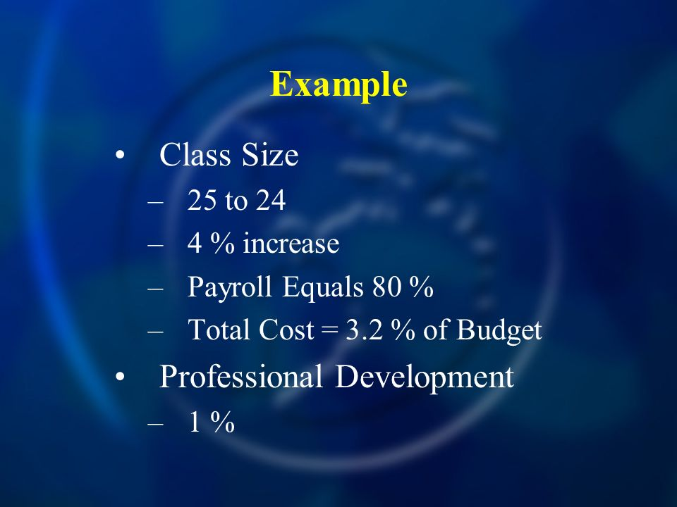 Example Class Size –25 to 24 –4 % increase –Payroll Equals 80 % –Total Cost = 3.2 % of Budget Professional Development –1 %