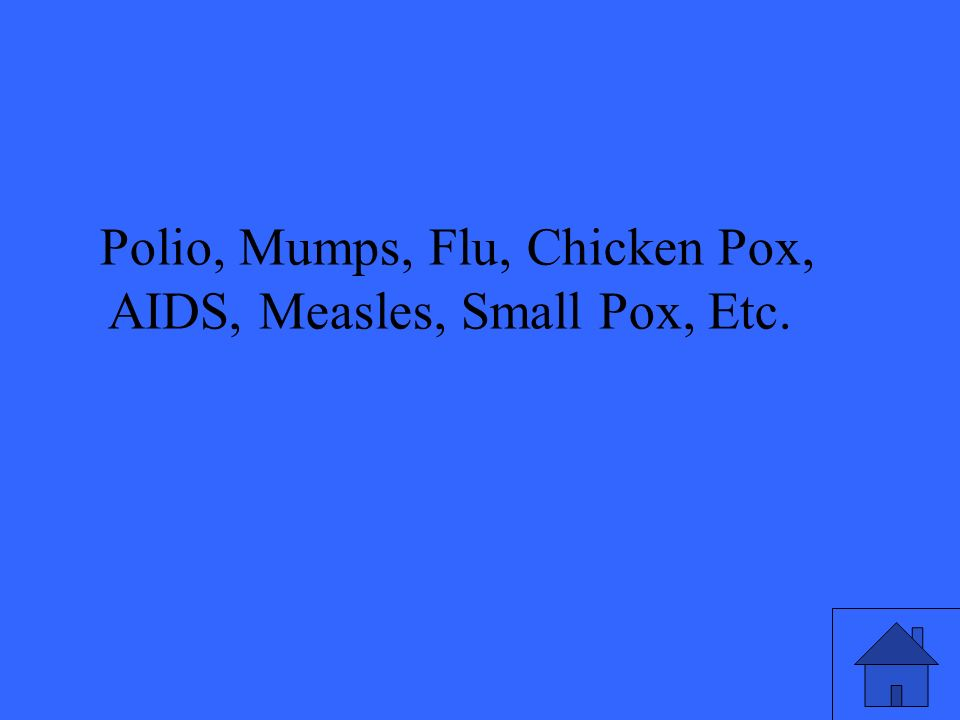 Polio, Mumps, Flu, Chicken Pox, AIDS, Measles, Small Pox, Etc.