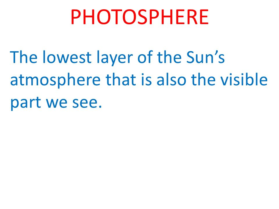 PHOTOSPHERE The lowest layer of the Suns atmosphere that is also the visible part we see.