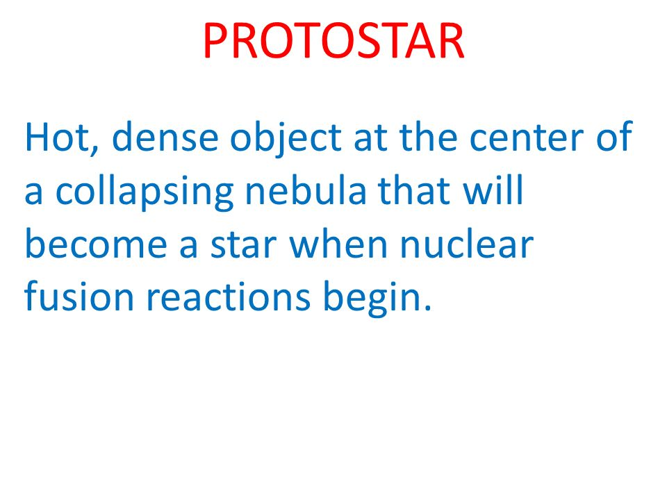 PROTOSTAR Hot, dense object at the center of a collapsing nebula that will become a star when nuclear fusion reactions begin.